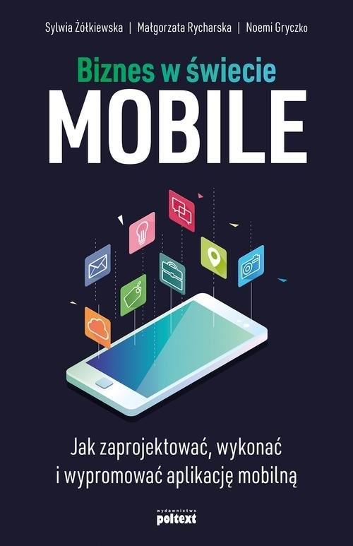 okładka Biznes w świecie mobile Jak zaprojektować, wykonać i wypromować aplikację mobilnąksiążka |  | Sylwia Żółkiewska, Małgorzata Rycharska, Noemi Gryczko