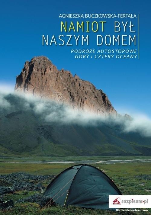 okładka Namiot był naszym domem Podróże autostopowe. Góry i cztery oceanyksiążka |  | Agnieszka Buczkowska-Fertała