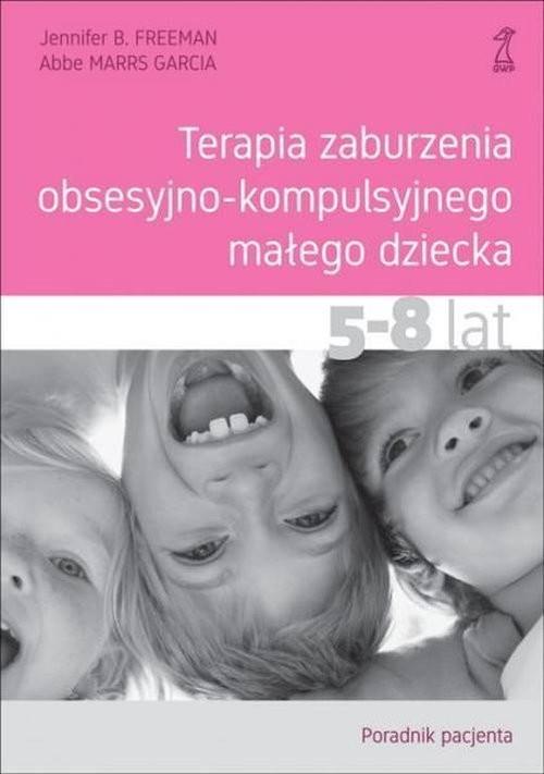 okładka Terapia zaburzenia obsesyjno-kompulsyjnego małego dziecka 5-8 lat Poradnik pacjentaksiążka      Jennifer B. Freeman, Abbe MarrS Garcia