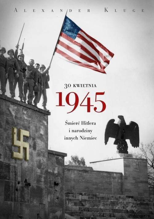 okładka 30 kwietnia 1945. Śmierć Hitlera i narodziny innych Niemiecksiążka      Kluge Alexander