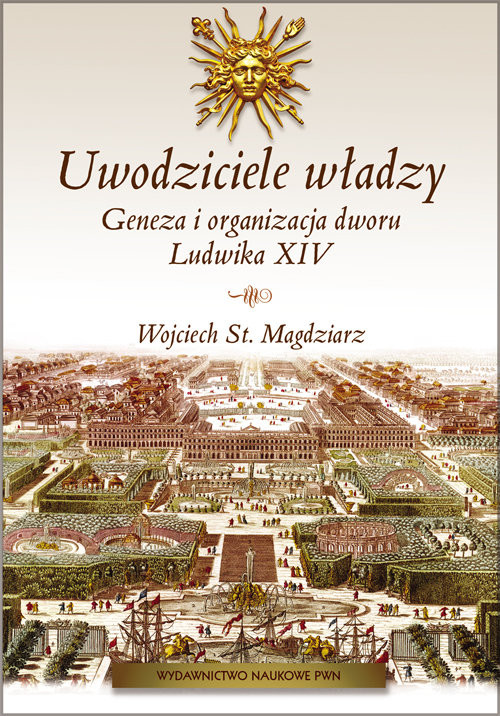 okładka Uwodziciele władzy Geneza i organizacja dworu Ludwika XIV.książka      Wojciech St. Magdziarz