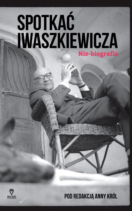 okładka Spotkać Iwaszkiewicza Nie-biografiaksiążka |  | Anna Król