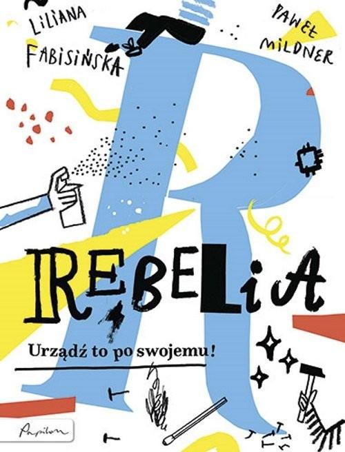 okładka Rebelia Urządź to po swojemu!książka      Liliana Fabisińska, Paweł Mildner