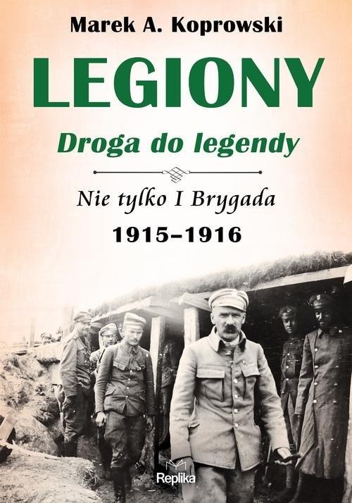 okładka Legiony droga do legendy Nie tylko I Brygada 1915-1916książka |  | Marek A. Koprowski