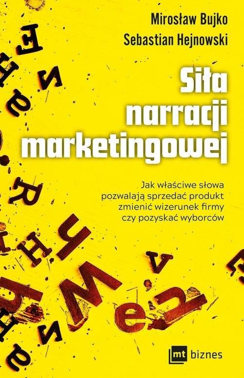 okładka Siła narracji marketingowej Jak właściwe słowa pozwalają sprzedać produkt, zmienić wizerunek firmy czy pozyskać wyborcówksiążka      Sebastian Hejnowski, Mirosław M. Bujko
