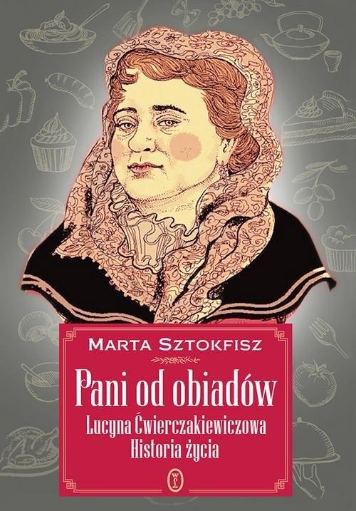 okładka Pani od obiadów Lucyna Ćwierczakiewiczowa historia życiaksiążka      Marta Sztokfisz