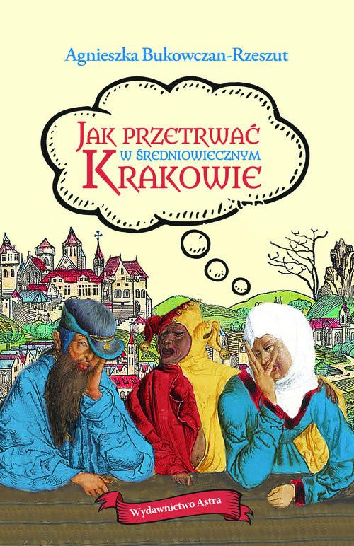 okładka Jak przetrwać w średniowiecznym Krakowieksiążka |  | Agnieszka Bukowczan-Rzeszut