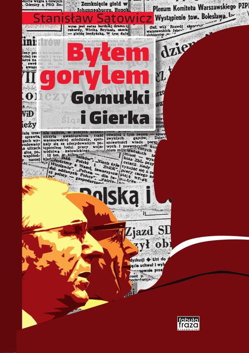 okładka Byłem gorylem Gomułki i Gierkaksiążka      Sątowicz Stanisław