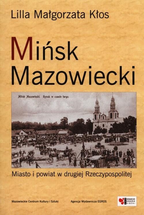okładka Mińsk Mazowiecki Miasto i powiat w drugiej Rzeczypospolitejksiążka |  | Lilla Małgorzata Kłos