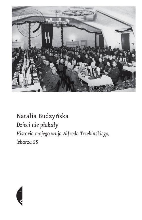 okładka Dzieci nie płakały Historia mojego wuja Alfreda Trzebinskiego, lekarza SSksiążka      Natalia Budzyńska