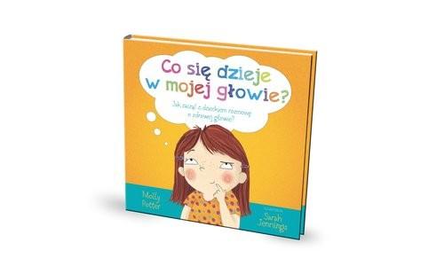 okładka Co się dzieje w mojej głowie? Jak zacząć z dzieckiem rozmowę o zdrowej głowie?książka |  | Potter Molly
