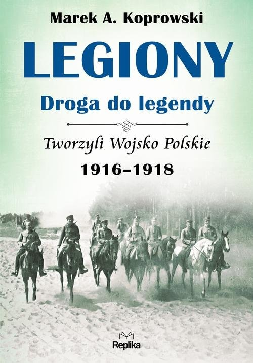 okładka Legiony - droga do legendy Tworzyli Wojsko Polskie 1916-1918książka |  | Marek A. Koprowski