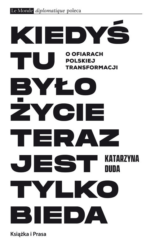okładka Kiedyś tu było życie teraz jest tylko bieda O ofiarach polskiej transformacjiksiążka |  | Duda Katarzyna