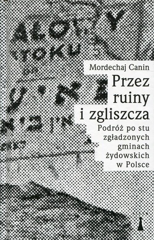 okładka Przez ruiny i zgliszcza Podróż po stu zgładzonych gminach żydowskich w Polsceksiążka |  | Mordechaj Canin