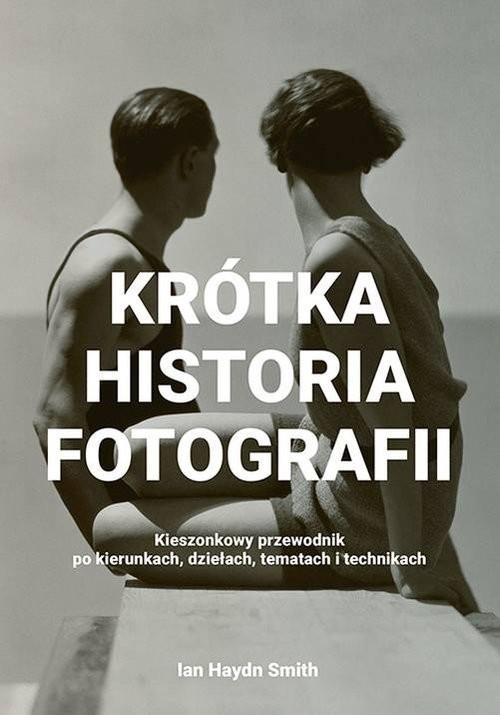 okładka Krótka historia fotografii Kieszonkowy przewodnik po kierunkach, dziełach, tematach i technikachksiążka |  | Ian Haydn Smith