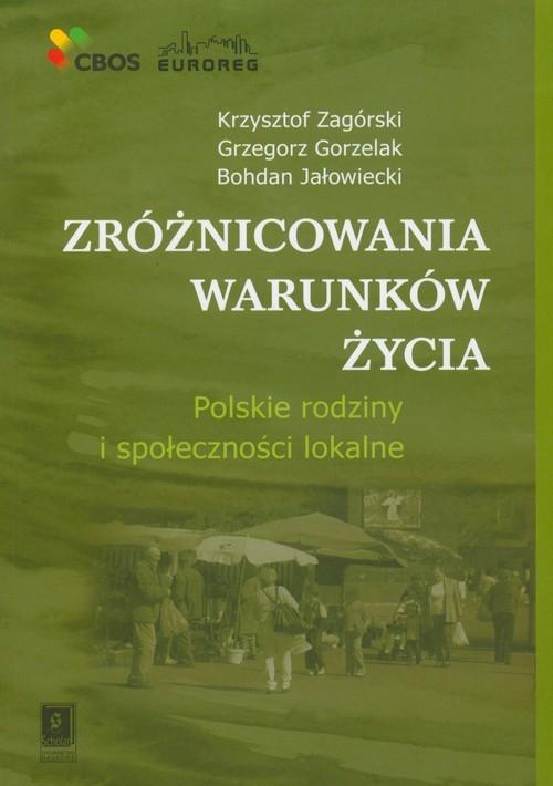 okładka Zróżnicowania warunków życia Polskie rodziny i społeczności lokalneksiążka      Krzysztof Zagórski, Grzegorz Gorzelak, Bohdan Jałowiecki