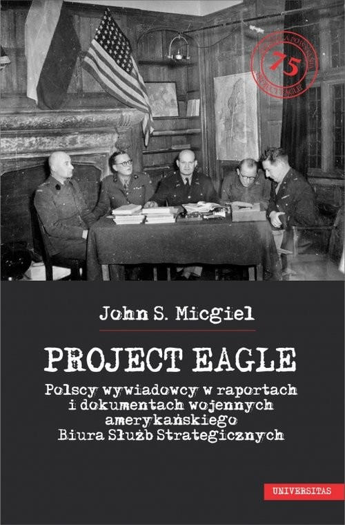 okładka Project Eagle Polscy wywiadowcy w raportach i dokumentach wojennych amerykańskiego Biura Służb Strategicznychksiążka |  | John S. Micgiel