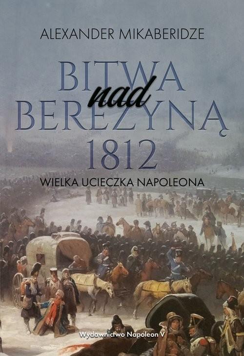 okładka Bitwa nad Berezyną 1812 Wielka ucieczka Napoleonaksiążka |  | Aleksander Mikaberidze