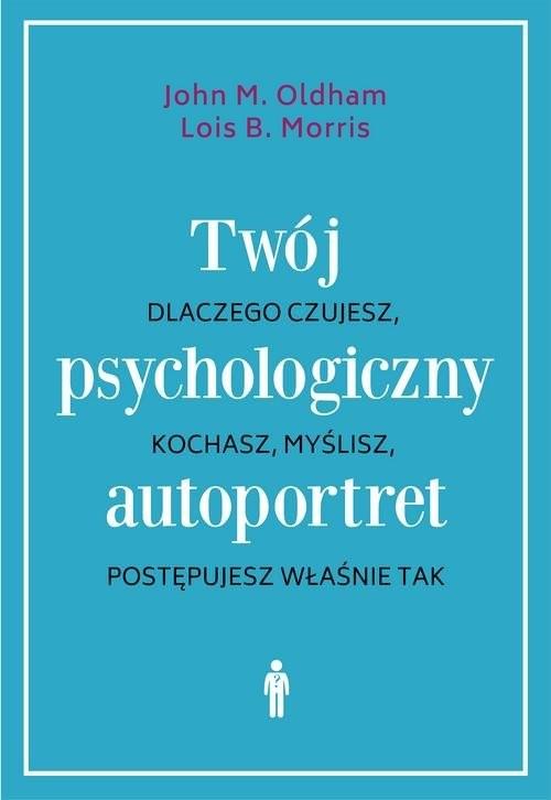 okładka Twój psychologiczny autoportret Dlaczego czujesz, kochasz, myślisz, postępujesz właśnie takksiążka |  | John M. Oldham, Lois B. Morris