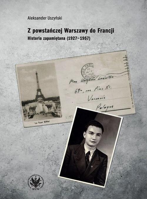 okładka Z powstańczej Warszawy do Francji. Historia zapamiętana (1927–1957)książka |  | Uszyński Aleksander
