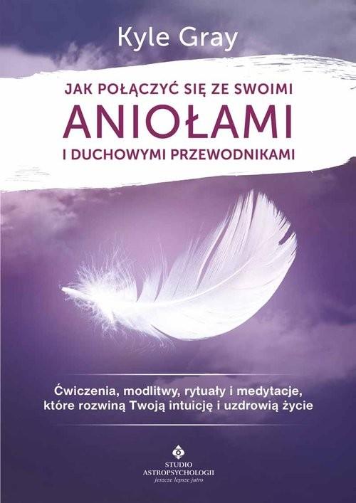 okładka Jak połączyć się ze swoimi aniołami i duchowymi przewodnikamiksiążka      Kyle Gray