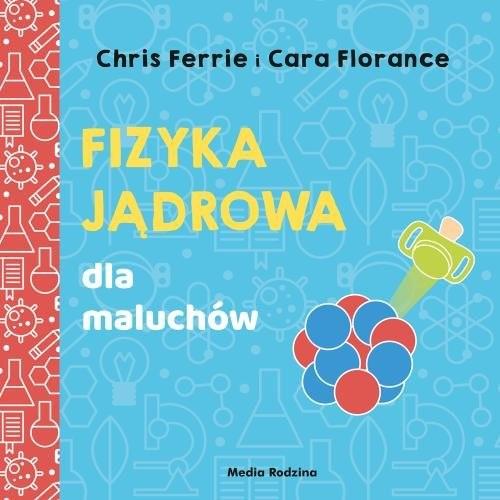 okładka Uniwersytet malucha. Fizyka jądrowa dla maluchówksiążka |  | Chris Ferrie, Cara Florance