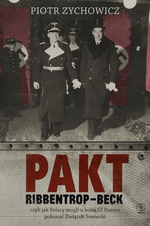 okładka Pakt Ribbentrop-Beck czyli jak Polacy mogli u boku III Rzeszy pokonać Związek Sowieckiksiążka      Piotr Zychowicz