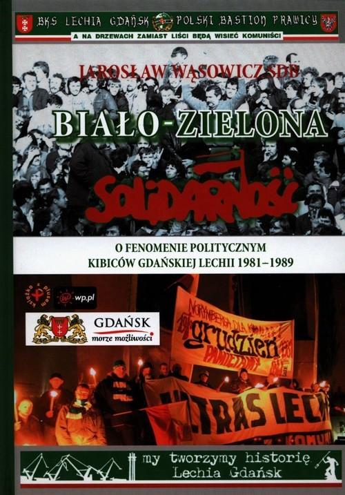 okładka Biało-zielona Solidarność O fenomenie politycznym kibiców gdańskiej Lechii 1981-1989książka      Wąsowicz Jarosław