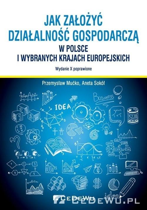 okładka Jak założyć i prowadzić działalność gospodarczą w Polsce i wybranych krajach europejskichksiążka      Przemysław Mućko, Aneta Sokół