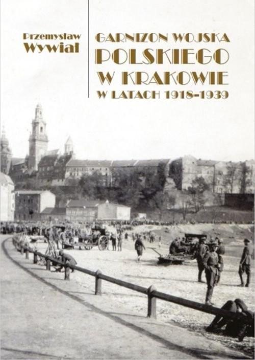 okładka Garnizon Wojska Polskiego w Krakowie w latach 1918-1939książka      Wywiał Przemysław
