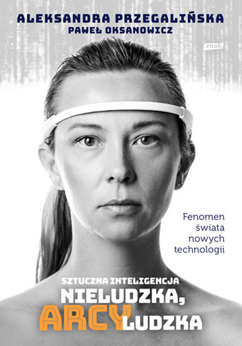 okładka Sztuczna Inteligencja. Nieludzka, arcyludzkaksiążka      Aleksandra Przegalińska, Paweł Oksanowicz