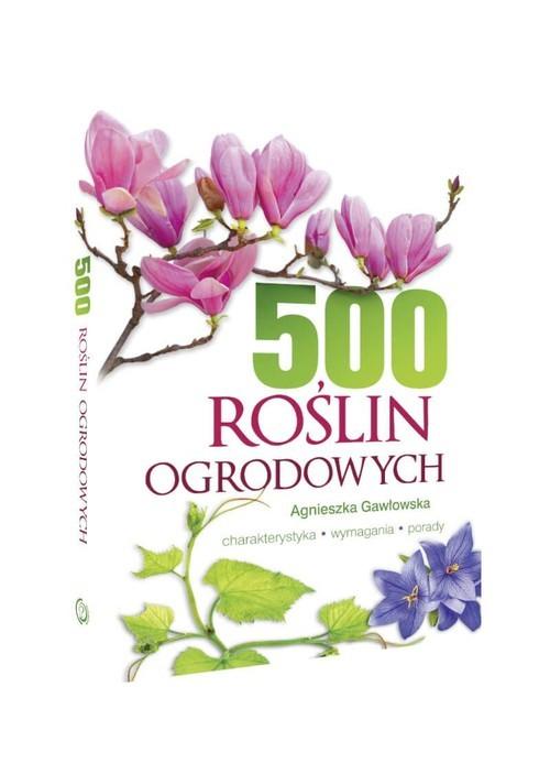 okładka 500 roślin ogrodowych Charakterystyka, wymagania, poradyksiążka      Agnieszka Gawłowska