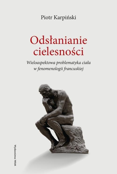 okładka Odsłanianie cielesności Wieloaspektowa problematyka ciała w fenomenologii francuskiejksiążka |  | Karpiński Piotr