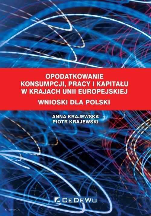 okładka Opodatkowanie konsumpcji, pracy i kapitału w krajach Unii Europejskiej Wnioski dla Polskiksiążka      Krajewska Anna, Piotr Krajewski