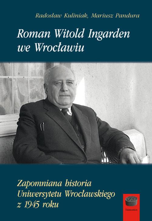 okładka Roman Witold Ingarden we Wrocławiu Zapomniana historia Uniwersytetu Wrocławskiego z 1945 rokuksiążka |  | Radosław Kuliniak, Mariusz Pandura