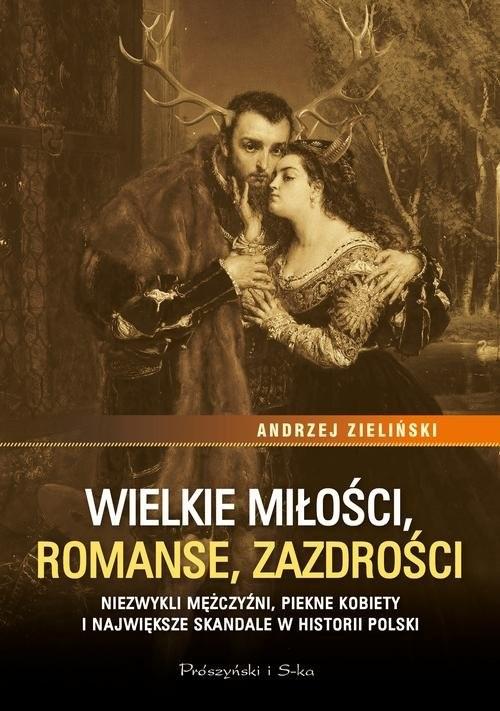 okładka Wielkie miłości, romanse, zazdrości Niezwykli mężczyźni, piękne kobiety i największe skandale w historii Polskiksiążka      Andrzej Zieliński