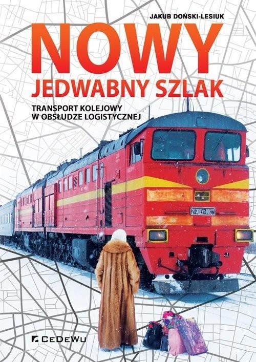 okładka Nowy Jedwabny Szlak. Transport kolejowy w obsłudze logistycznejksiążka |  | Doński-Lesiuk Jakub