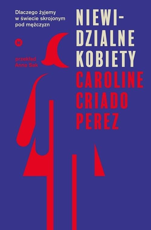 okładka Niewidzialne kobiety Dlaczego żyjemy w świecie skrojonym pod mężczyzn.książka      Caroline Criado-Perez