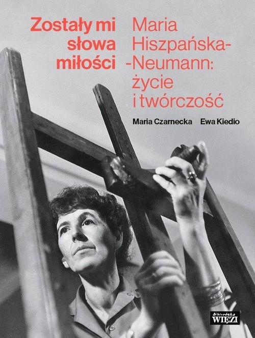 okładka Zostały mi słowa miłości Maria Hiszpańska-Neumann: życie i twórczośćksiążka      Maria Czarnecka, Ewa Kiedio