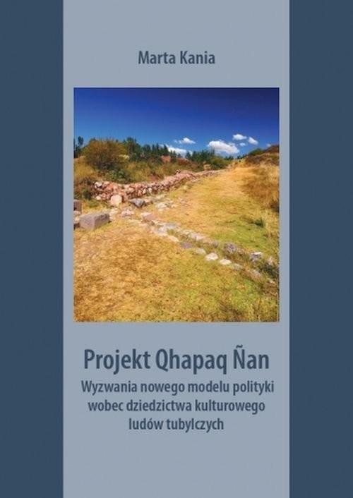okładka Projekt Qhapaq Nan Wyzwania nowego modelu polityki wobec dziedzictwa kulturowego ludów tubylczychksiążka      Marta Kania