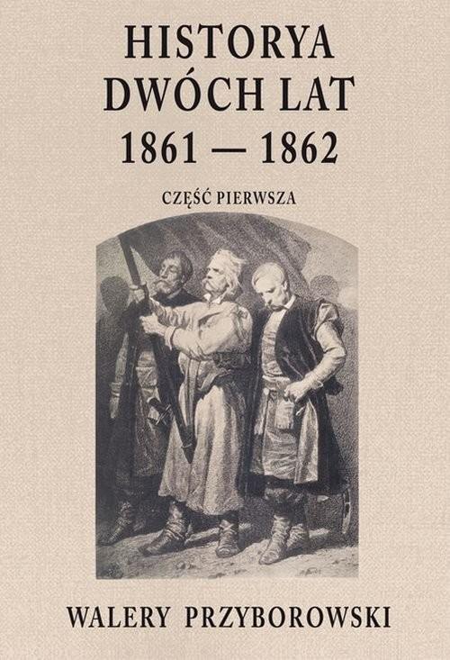 okładka Historya dwóch lat 1861-1862 Część pierwszaksiążka      Walery Przyborowski