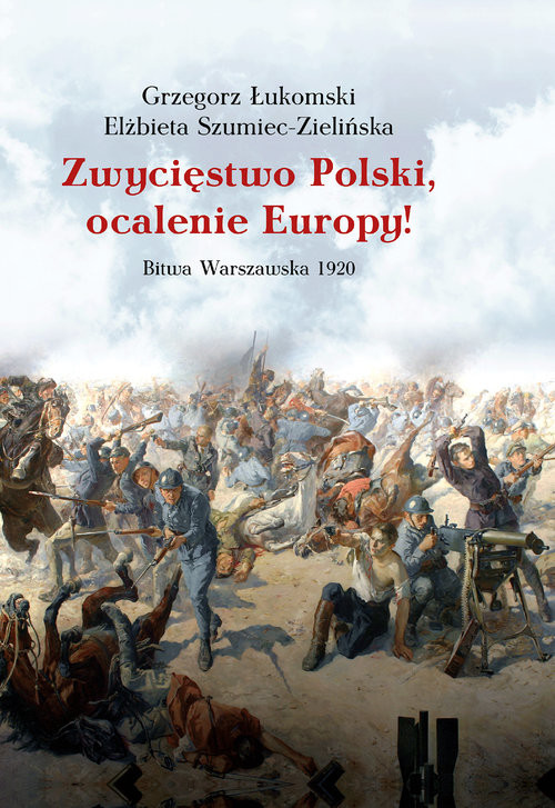 okładka Zwycięstwo Polski, ocalenie Europy! Bitwa Warszawska 1920książka      Grzegorz Łukomski, Elżbieta Szumiec-Zielińska