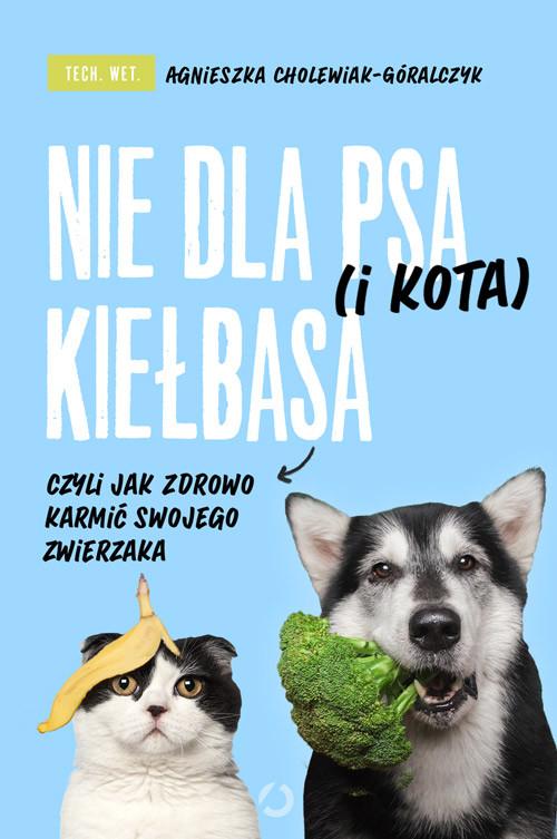okładka Nie dla psa (i kota) kiełbasa, czyli jak zdrowo karmić swojego zwierzakaksiążka      wet. Agnieszka Cholewiak-Góralczyk tech.