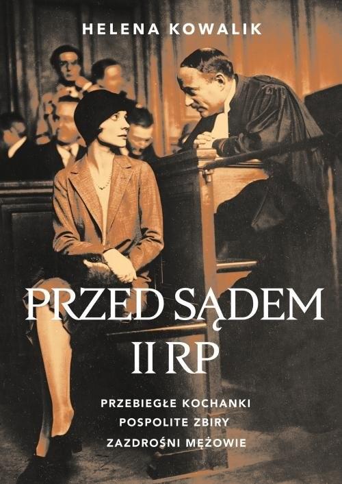 okładka Przed sądem II RP Przebiegłe kochanki, zazdrośni mężowie, pospolite zbiryksiążka |  | Helena Kowalik