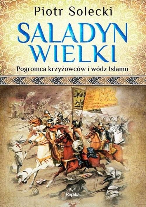 okładka Saladyn Wielki Pogromca krzyżowców i wódz islamuksiążka |  | Solecki Piotr