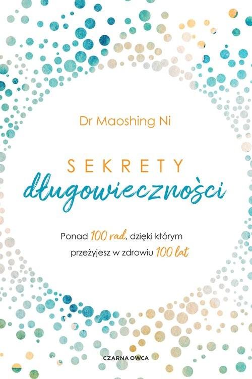 okładka Sekrety długowieczności Ponad 100 rad, dzięki którym przeżyjesz w zdrowiu 100 latksiążka |  | Ni Maoshing