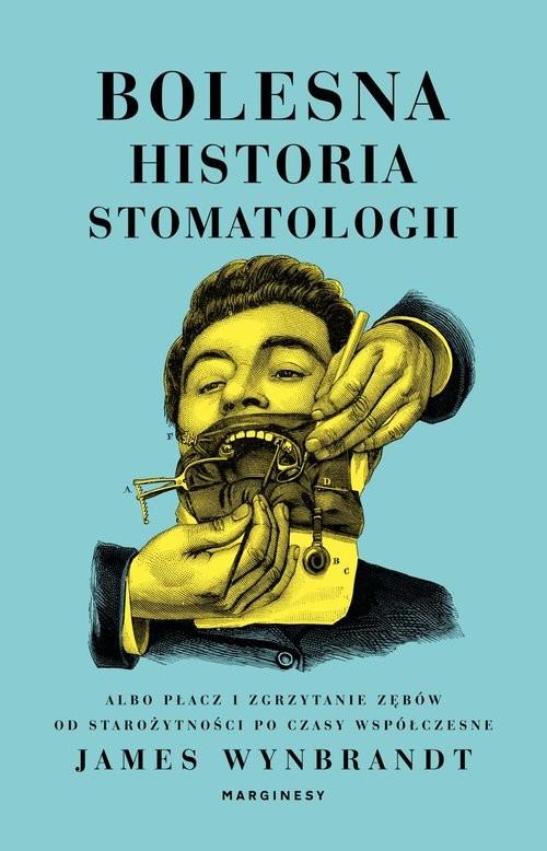 okładka Bolesna historia stomatologii albo płacz i zgrzytanie zębów od starożytności po czasy współczesneksiążka      Wynbrandt James