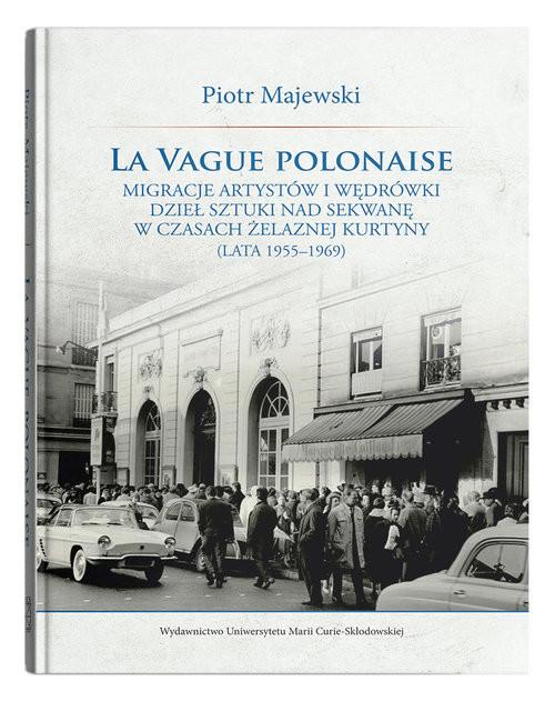 okładka La vague polonaise Migracje artystów i wędrówki dzieł sztuki nad Sekwanę w czasach żelaznej kurtynyksiążka      Piotr Majewski