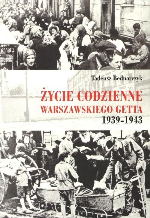 okładka Życie codzienne warszawskiego getta 1939-1943książka      Bednarczyk Tadeusz