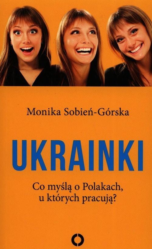 okładka Ukrainki Co myślą o Polakach u których pracują?książka |  | Sobień-Górska Monika